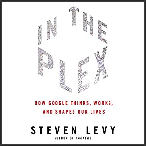 In the Plex: How Google Thinks, Works, and Shapes Our Lives | [Steven Levy]