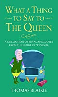 What a Thing to Say to the Queen: A collection of royal anecdotes from the House of Windsor