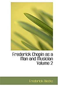 Frederick Chopin as a Man and Musician Volume 2 from BiblioLife