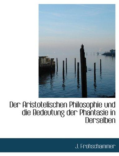 Der Aristotelischen Philosophie Und Die Bedeutung Der Phantasie in Derselben