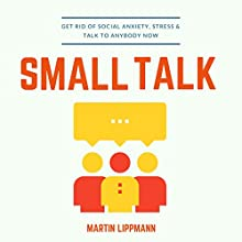Small Talk: Get Rid of Social Anxiety, Stress & Talk to Anybody Now Audiobook by Martin Lippmann Narrated by J. R. Quinn