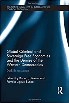 Global Criminal And Sovereign Free Economies And The Demise Of The Western Democracies: Dark Renaissance (Routledge Advances In International Political Economy)