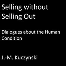 Selling Without Selling Out: Dialogues About the Human Condition Audiobook by John-Michael Kuczynski Narrated by John-Michael Kuczynski