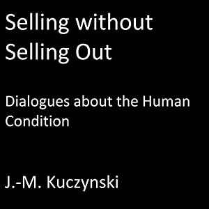 Selling Without Selling Out: Dialogues About the Human Condition Hörbuch von John-Michael Kuczynski Gesprochen von: John-Michael Kuczynski