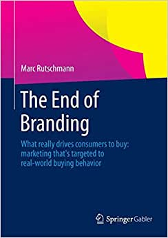 The End Of Branding: What Really Drives Consumers To Buy: Marketing That's Targeted To Real-world Buying Behavior