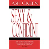Sexy and Confident: How to Be the Dreamgirl Men Want, Have a Better Life and Improve Your Self-Esteemby Ash Green