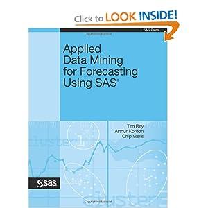 Applied Data Mining for Forecasting Using SAS Tim Rey MS, Arthur Kordon PhD and Chip Wells PhD