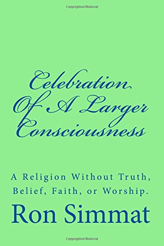 Celebration Of A Larger Consciousness: A Religion Without Truth, Belief, Faith, Or Worship