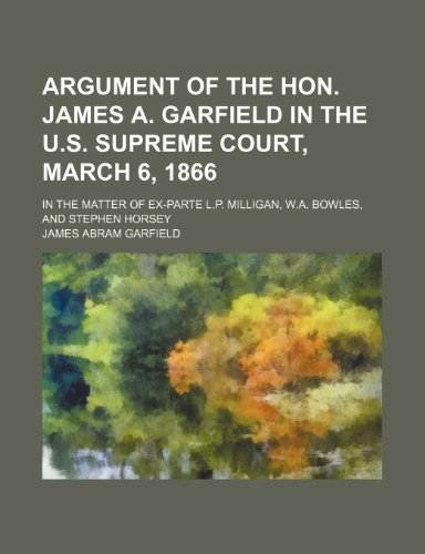 Argument of the Hon. James A. Garfield in the U.s. Supreme Court, March 6, 1866: In the Matter of Ex-parte L.p. Milligan, W.a. Bowles, and Stephen Horsey