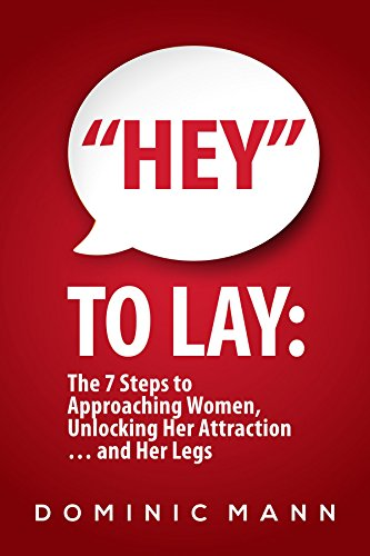 "Attract Women: ""Hey"" to Lay: The 7 Steps to Approaching Women, Unlocking Her Attraction… and Her Legs (Dating Advice for Men on How to Approach Women and Attract Women)"