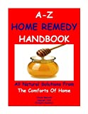 A TO Z HOME REMEDY HANDBOOK-THIRTY ALL NATURAL SOLUTIONS FROM THE COMFORTS OF HOME