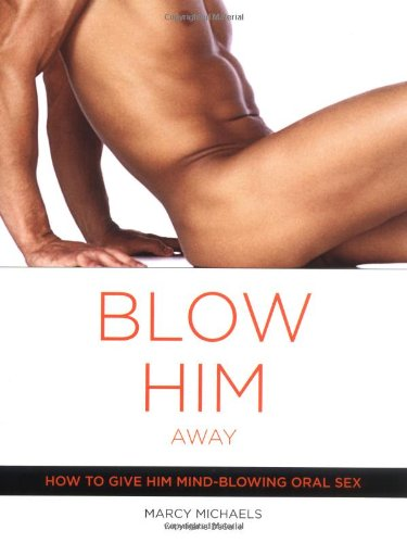 [] Blow Him Away: How to Give Him Mind-Blowing Oral Sex
