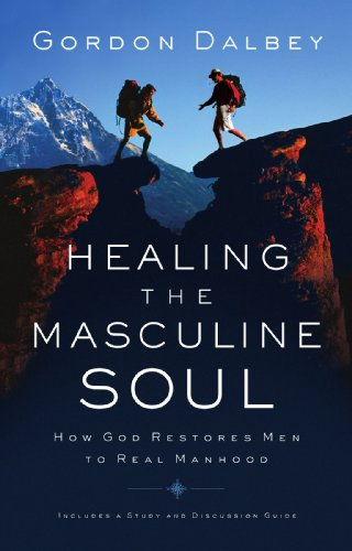 Healing the Masculine Soul: God's Restoration of Men to Real Manhood