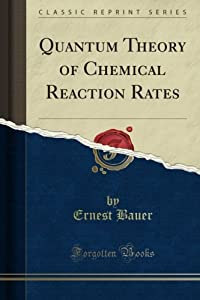 Quantum Theory of Chemical Reaction Rates (Classic Reprint) Ernest Bauer