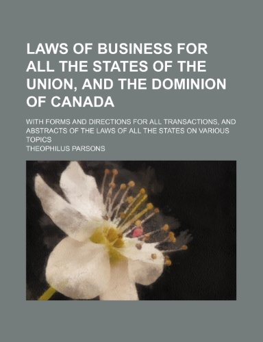 Laws of Business for All the States of the Union, and the Dominion of Canada; With Forms and Directions for All Transactions, and Abstracts of the Laws of All the States on Various Topics