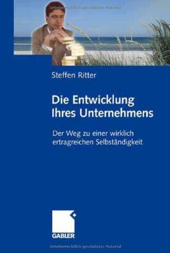 Ritter Steffen, Die Entwicklung Ihres Unternehmens. Der Weg zu einer wirklich ertragreichen Selbständigkeit.