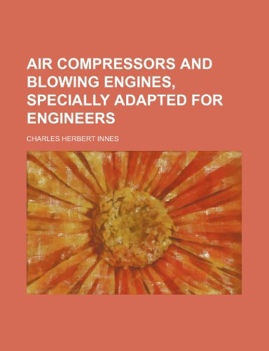Air Compressors and Blowing Engines, Specially Adapted for Engineers