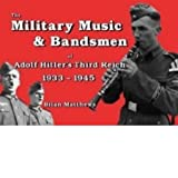 The Military Music and Bandsmen of Adolf Hitler's Third Reich 1933-1945by Brian Matthews