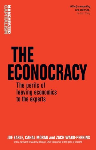 the-econocracy-the-perils-of-leaving-economics-to-the-experts-manchester-capitalism