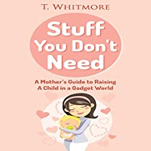 Stuff You Don't Need: A Mother's Guide to Raising A Child in a Gadget World (       UNABRIDGED) by T. Whitmore Narrated by Jennifer Gunnerson