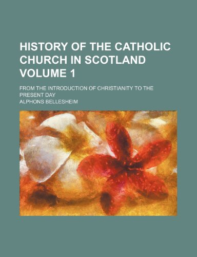 History of the Catholic church in Scotland Volume 1; from the introduction of Christianity to the present day