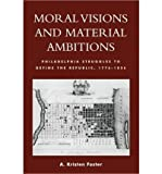 img - for [ MORAL VISIONS AND MATERIAL AMBITIONS: PHILADELPHIA STRUGGLES TO DEFINE THE REPUBLIC, 1776-1836 ] By Foster, A Kristen ( Author) 2009 [ Paperback ] book / textbook / text book
