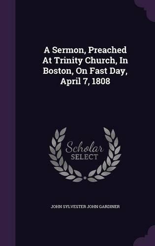 A Sermon, Preached At Trinity Church, In Boston, On Fast Day, April 7, 1808