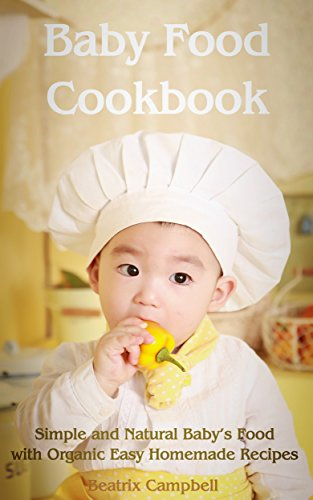 Baby Food Cookbook: Simple and Natural Baby's Food with Organic Easy Homemade Recipes by Beatrix Campbell