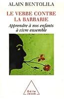Le verbe contre la barbarie : Apprendre à nos enfants à vivre ensemble