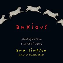 Anxious: Choosing Faith in a World of Worry (       UNABRIDGED) by Amy Simpson Narrated by Ann Osmond
