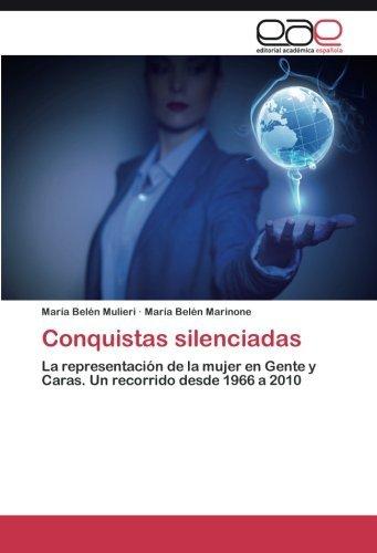 Conquistas silenciadas: La representaci?3n de la mujer en Gente y Caras. Un recorrido desde 1966 a 2010 by Mar?-a Bel??n Mulieri (2015-09-07)
