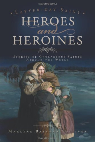 Latter Day Saint Heroes and Heroines - Stories of Courageous Saints Around the World... Those Who Made Sacrifices for Faith, Marlene Bateman Sullivan