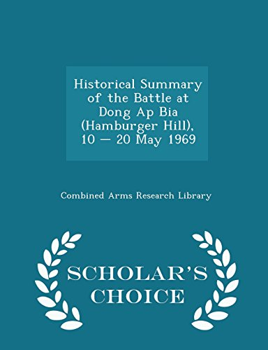 Historical Summary of the Battle at Dong Ap Bia (Hamburger Hill), 10 - 20 May 1969 - Scholar's Choice Edition