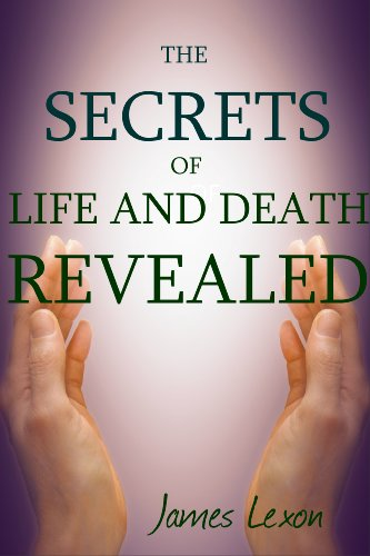 The Secrets Of Life And Death Revealed: Discover The Meaning Of Life