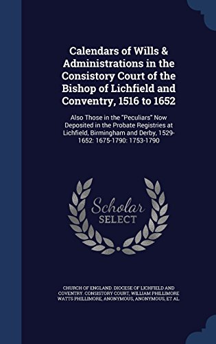 Calendars of Wills & Administrations in the Consistory Court of the Bishop of Lichfield and Conventry, 1516 to 1652: Also Those in the Peculiars Now ... and Derby, 1529-1652: 1675-1790: 1753-1790