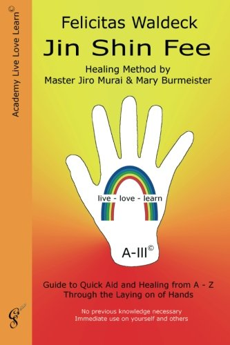 Jin Shin Fee: Healing Method by Master Jiro Murai and Mary Burmeister. Guide to Quick Aid and Healing from A - Z Through the Laying on of Hands PDF