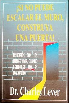 Si No Puede Escalar El Muro, Construya Una Puerta: Dr. Charles Lever