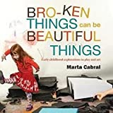 img - for Marta Cabral: Broken Things Can Be Beautiful Things : Early Childhood Explorations in Play and Art (Paperback); 2014 Edition book / textbook / text book