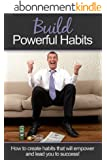 Build Powerful Habits: How to create habits that will empower and lead you to success! (English Edition)