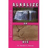 Alkalize or Die: Superior Health Through Proper Alkaline-Acid Balance ~ Theodore A. Baroody