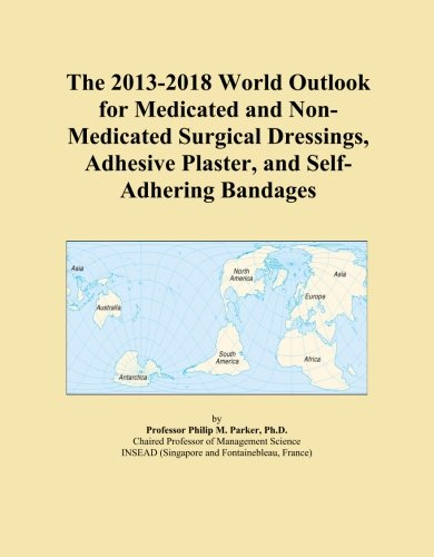 The 2013-2018 World Outlook for Medicated and Non-Medicated Surgical Dressings, Adhesive Plaster, and Self-Adhering Bandages PDF