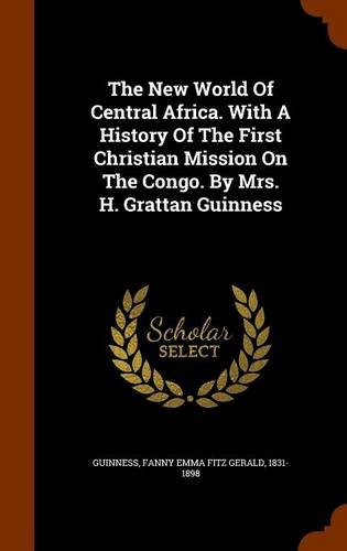 The New World Of Central Africa. With A History Of The First Christian Mission On The Congo. By Mrs. H. Grattan Guinness