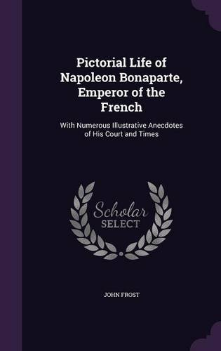 pictorial-life-of-napoleon-bonaparte-emperor-of-the-french-with-numerous-illustrative-anecdotes-of-h