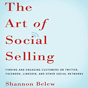 The Art of Social Selling: Finding and Engaging Customers on Twitter, Facebook, LinkedIn, and Other Social Networks | [Shannon Belew]