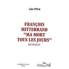 François Mitterand, ma mort tous les jours - Léo Pitte