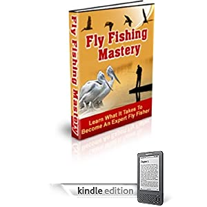 Fly Fishing Mastery - Do You Like to Fish? Presenting Your Ultimate Guide To Fly Fishing! Learn What It Takes To Become An Expert Fly Fisher!