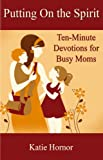 Putting On the Spirit: Ten-Minute Devotions for Busy Moms