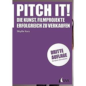 Pitch it! Die Kunst, Filmprojekte erfolgreich zu verkaufen. Mit einem Vorwort von Dieter Kosslick (P