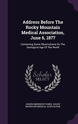 Address Before The Rocky Mountain Medical Association, June 6, 1877: Containing Some Observations On The Geological Age Of The World
