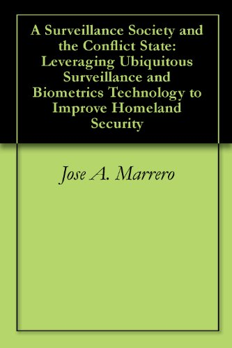 Jose A. Marrero - A Surveillance Society and the Conflict State: Leveraging Ubiquitous Surveillance and Biometrics Technology to Improve Homeland Security (English Edition)
